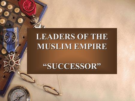 "LEADERS OF THE MUSLIM EMPIRE ""SUCCESSOR"". CALIPH."