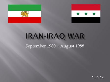 September 1980 ~ August 1988 YuDi. Xie. The Iran-Iraq war, a long-term armed conflict between the Iran and Iraqi throughout 1980s. Iraqi triggered the.
