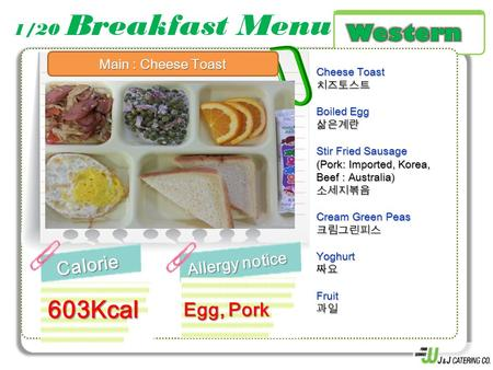 1/20 Breakfast MenuCalorie Allergy notice 603Kcal Cheese Toast 치즈토스트 Boiled Egg 삶은계란 Stir Fried Sausage (Pork: Imported, Korea, Beef : Australia) 소세지볶음.