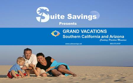 G R A N D V A C A T I O N S Southern California and Arizona www.suitesavings.net (800) 573-9187 Creating Priceless Memories uite Savings GRAND VACATIONS.