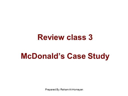 Prepared By: Reham Al-Homayan Review class 3 <strong>McDonald</strong>'s Case Study.