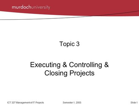 Slide 1ICT 327 Management of IT ProjectsSemester 1, 2005 Topic 3 Executing & Controlling & Closing Projects.