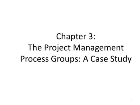 Chapter 3: The Project Management Process Groups: A Case Study 1.