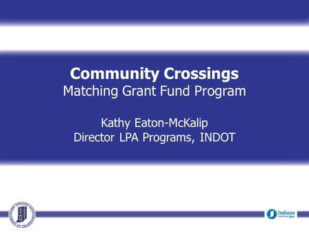 Community Crossings Matching Grant Fund Program Kathy Eaton-McKalip Director LPA Programs, INDOT.
