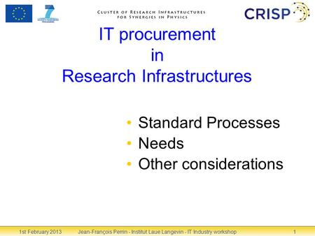 IT procurement in Research Infrastructures Standard Processes Needs Other considerations 1st February 2013Jean-François Perrin - Institut Laue Langevin.