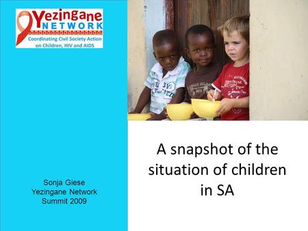 A snapshot of the situation of children in SA Sonja Giese Yezingane Network Summit 2009.