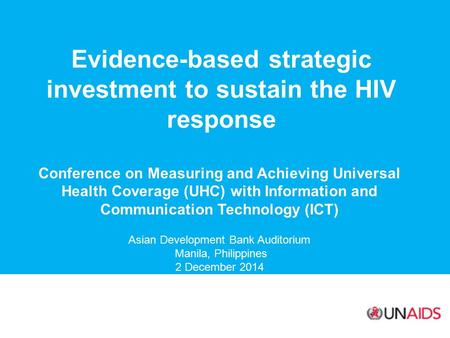 Evidence-based strategic investment to sustain the HIV response Conference on Measuring and Achieving Universal Health Coverage (UHC) with Information.
