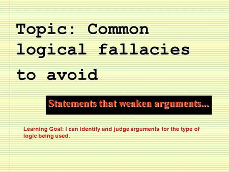 Topic: Common logical fallacies to avoid Statements that weaken arguments... Learning Goal: I can identify and judge arguments for the type of logic being.