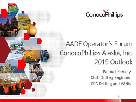 1 AADE Operator's Forum ConocoPhillips Alaska, Inc. 2015 Outlook Randall Kanady Staff Drilling Engineer CPA Drilling and Wells.