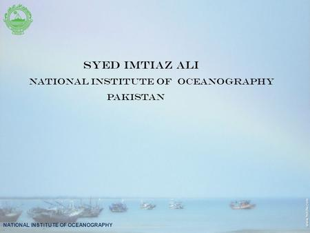 NATIONAL INSTITUTE OF OCEANOGRAPHY SYED IMTIAZ ALI NATIONAL INSTITUTE OF OCEANOGRAPHY PAKISTAN.