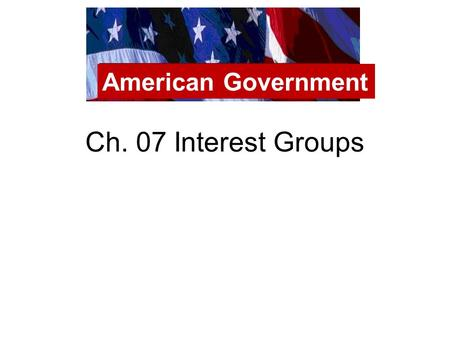 Ch. 07 Interest Groups American Government. Interest Groups Interest groups want to PASS POLICY BUT don't run their own candidates for office Interest.