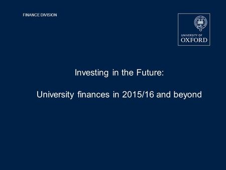 FINANCE DIVISION Investing in the Future: University finances in 2015/16 and beyond.