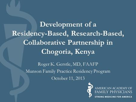 Development of a Residency-Based, Research-Based, Collaborative Partnership in Chogoria, Kenya Roger K. Gerstle, MD, FAAFP Munson Family Practice Residency.