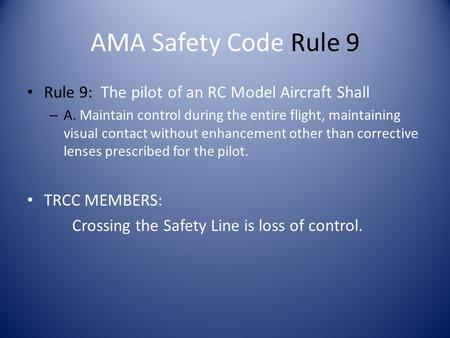 AMA Safety Code Rule 9 Rule 9: The pilot of an RC Model Aircraft Shall – A. Maintain control during the entire flight, maintaining visual contact without.
