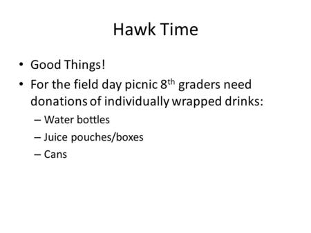 Hawk Time Good Things! For the field day picnic 8 th graders need donations of individually wrapped drinks: – Water bottles – Juice pouches/boxes – Cans.