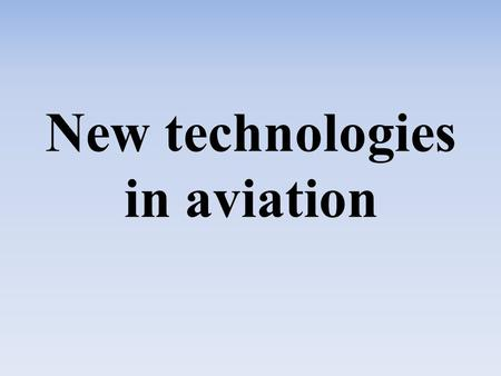 New technologies in aviation. -Safety -Security -Saving money -Airplane modification -Land facilities -Communications and information -Procedures.