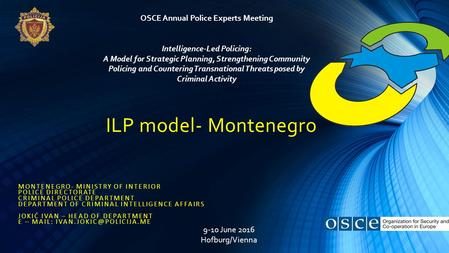 ILP model- Montenegro MONTENEGRO- MINISTRY OF INTERIOR POLICE DIRECTORATE CRIMINAL POLICE DEPARTMENT DEPARTMENT OF CRIMINAL INTELLIGENCE AFFAIRS JOKIĆ.