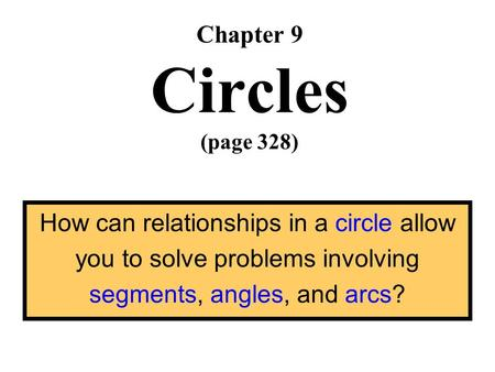 Chapter 9 Circles (page 328) How can relationships in a circle allow you to solve problems involving segments, angles, and arcs?