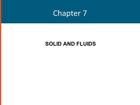 Chapter 7 SOLID AND FLUIDS. States of Matter Solid, liquid, gas – Predominate on Earth Plasma – Predominates in the universe This chapter introduces basic.