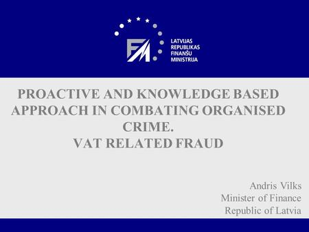 PROACTIVE AND KNOWLEDGE BASED APPROACH IN COMBATING ORGANISED CRIME. VAT RELATED FRAUD Andris Vilks Minister of Finance Republic of Latvia.