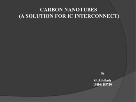 CARBON NANOTUBES (A SOLUTION FOR IC INTERCONNECT) By G. Abhilash 10H61D5720.