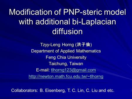 Modification of PNP-steric model with additional bi-Laplacian diffusion Tzyy-Leng Horng ( 洪子倫 ) Department of Applied Mathematics Feng Chia University.