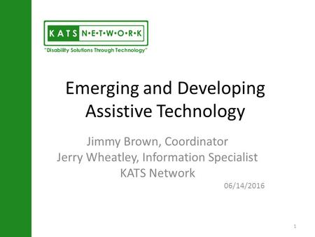 Emerging and Developing Assistive Technology Jimmy Brown, Coordinator Jerry Wheatley, Information Specialist KATS Network 06/14/2016 1.