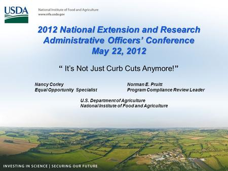 "2012 National Extension and Research Administrative Officers' Conference May 22, 2012 "" It's Not Just Curb Cuts Anymore!"" Nancy Corley Norman E. Pruitt."