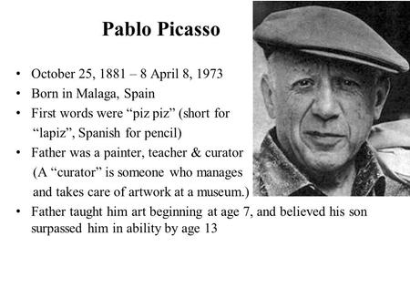 "Pablo Picasso October 25, 1881 – 8 April 8, 1973 Born in Malaga, Spain First words were ""piz piz"" (short for ""lapiz"", Spanish for pencil) Father was a."