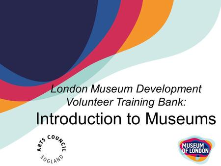 London Museum Development Volunteer Training Bank: Introduction to Museums.