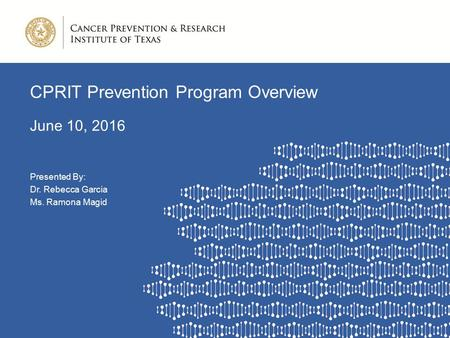 CPRIT Prevention Program Overview June 10, 2016 Presented By: Dr. Rebecca Garcia Ms. Ramona Magid.