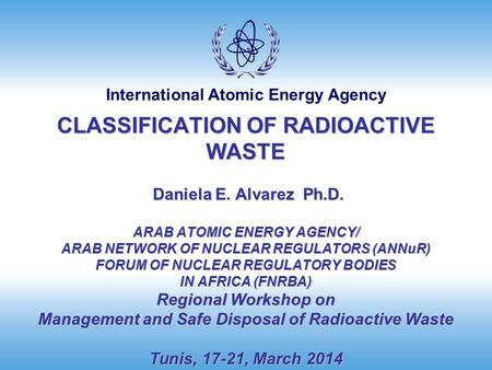 International Atomic Energy Agency CLASSIFICATION OF RADIOACTIVE WASTE Daniela E. Alvarez Ph.D. ARAB ATOMIC ENERGY AGENCY/ ARAB NETWORK OF NUCLEAR REGULATORS.