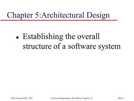 ©Ian Sommerville 2000 Software Engineering, 6th edition. Chapter 10Slide 1 Chapter 5:Architectural Design l Establishing the overall structure of a software.