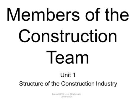 Edexcel BTEC Level 2 Diploma in Construction Members of the Construction Team Unit 1 Structure of the Construction Industry.