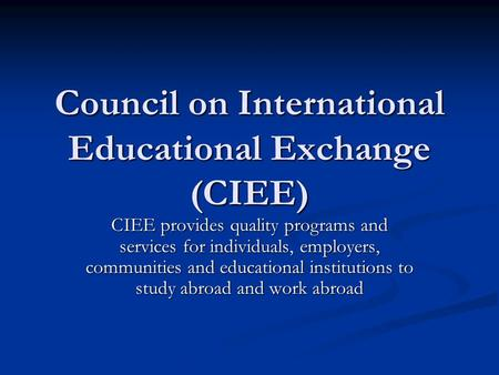 Council on International Educational Exchange (CIEE) CIEE provides quality programs and services for individuals, employers, communities and educational.
