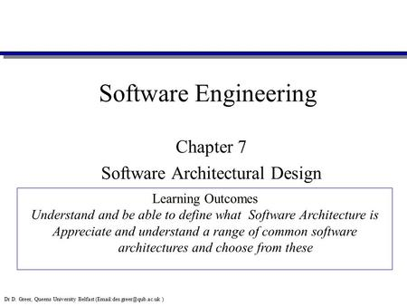 Dr D. Greer, Queens University Belfast ) Software Engineering Chapter 7 Software Architectural Design Learning Outcomes Understand.