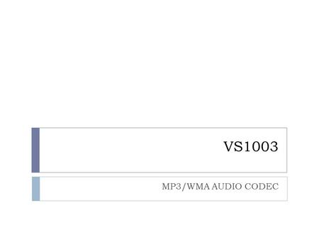 VS1003 MP3/WMA AUDIO CODEC. Specification  Decoder  MP3/WMA/MIDI  Encoder  IMA ADPCM(WAV)  MP3 and WAV Streaming  SPI Interface  VS_DSP  Low power.