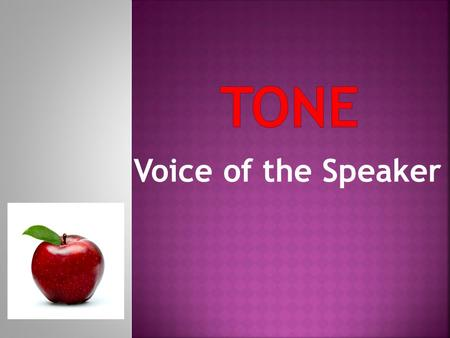 Voice of the Speaker. Tone is the attitude with which the speaker or narrator treats his or her subject.  Tone is similar to tone of voice.  The same.