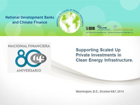 Supporting Scaled Up Private Investments in Clean Energy Infrastructure. Washington, D.C., October 6&7, 2014.
