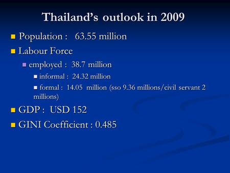 Thailand's outlook in 2009 Population : 63.55 million Population : 63.55 million Labour Force Labour Force employed : 38.7 million employed : 38.7 million.