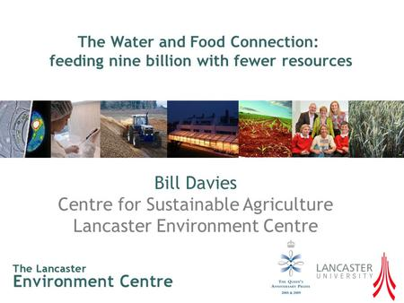 Bill Davies Centre for Sustainable Agriculture Lancaster Environment Centre The Water and Food Connection: feeding nine billion with fewer resources.