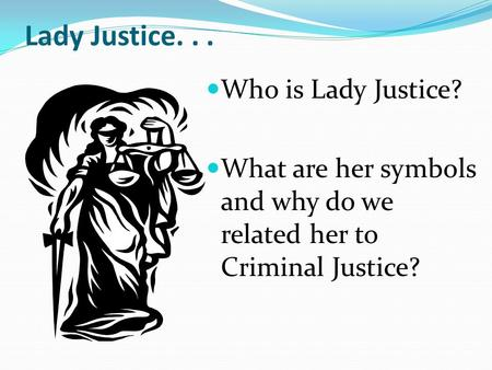Lady Justice... Who is Lady Justice? What are her symbols and why do we related her to Criminal Justice?