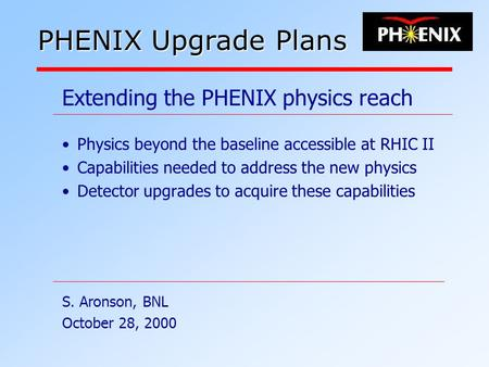 Extending the PHENIX physics reach Physics beyond the baseline accessible at RHIC II Capabilities needed to address the new physics Detector upgrades to.