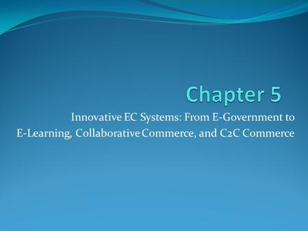 Innovative EC Systems: From E-Government to E-Learning, Collaborative Commerce, and C2C Commerce.