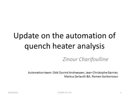 Update on the automation of quench heater analysis Zinour Charifoulline 18/06/2015TE/MPE-PE, ZCh1 Automation team: Odd Oyvind Andreassen, Jean-Christophe.