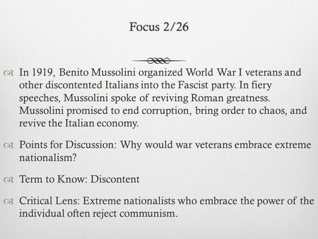 Focus 2/26Focus 2/26  In 1919, Benito Mussolini organized World War I veterans and other discontented Italians into the Fascist party. In fiery speeches,