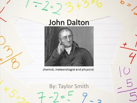John Dalton By: Taylor Smith chemist, meteorologist and physicist.