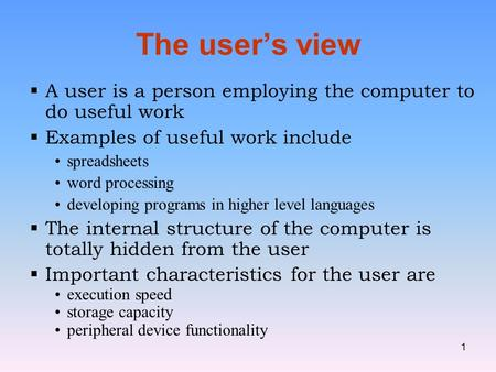 1 The user's view  A user is a person employing the computer to do useful work  Examples of useful work include spreadsheets word processing developing.
