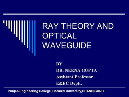 RAY THEORY AND OPTICAL WAVEGUIDE BY DR. NEENA GUPTA Assistant Professor E&EC Deptt. Punjab Engineering College,Deemed University,CHANDIGARH.