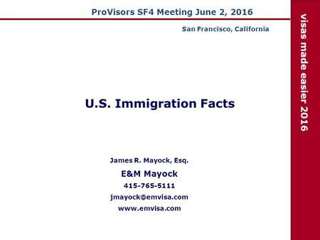 ProVisors SF4 Meeting June 2, 2016 James R. Mayock, Esq. E&M Mayock 415-765-5111  visas made easier 2016 U.S. Immigration.